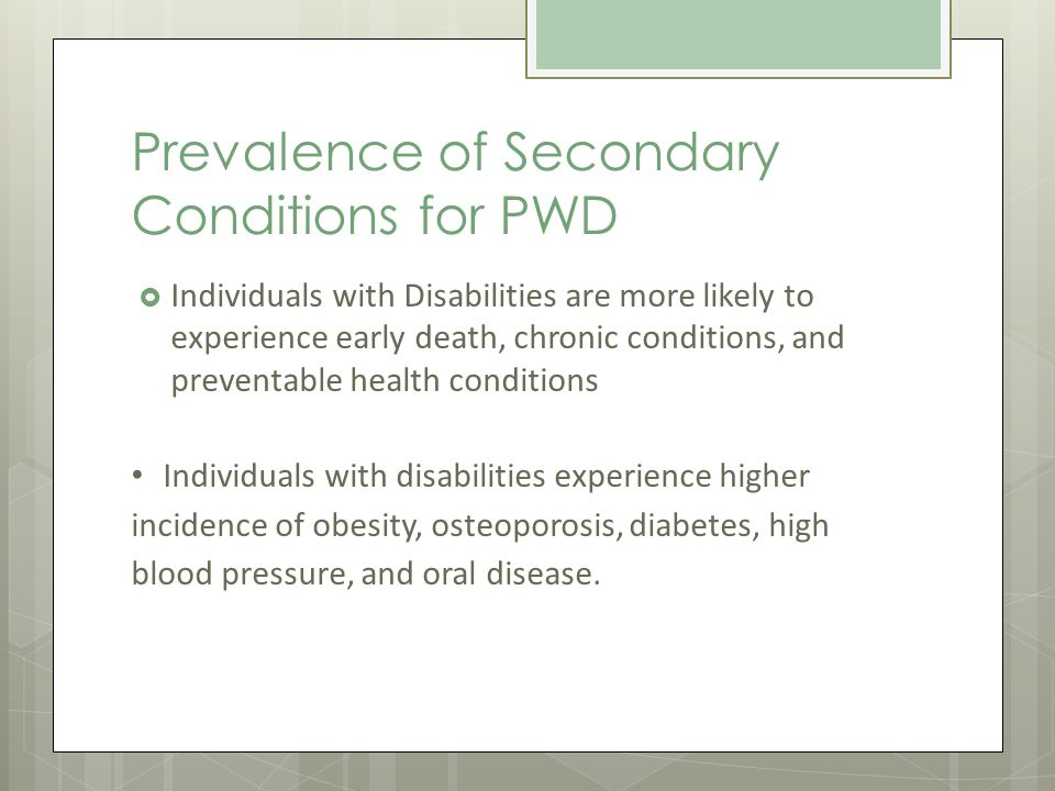 Prevalence of Secondary Conditions for PWD Individuals with Disabilities are more likely to experience early death, chronic conditions, and preventable health conditions Individuals with disabilities experience higher incidence of obesity, osteoporosis, diabetes, high blood pressure, and oral disease.
