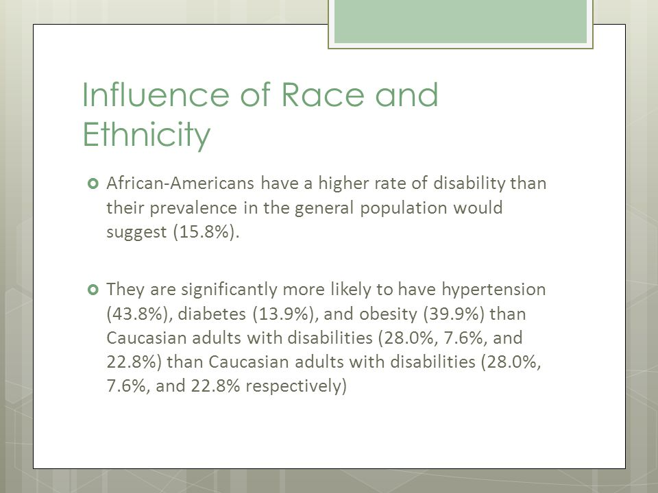 Influence of Race and Ethnicity African-Americans have a higher rate of disability than their prevalence in the general population would suggest (15.8%).