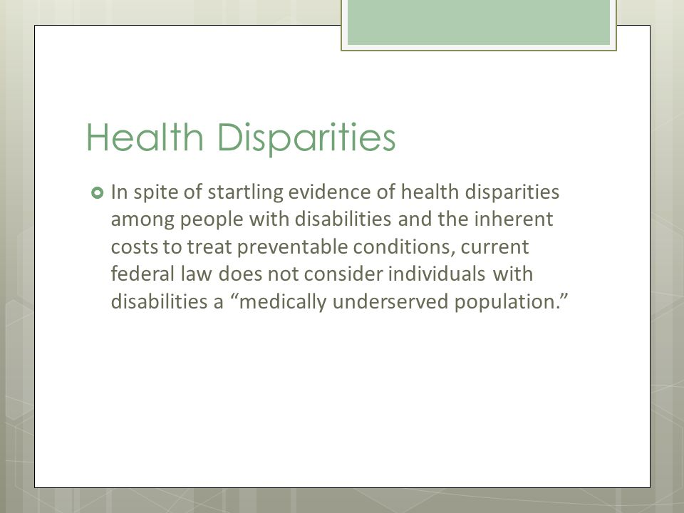 Health Disparities In spite of startling evidence of health disparities among people with disabilities and the inherent costs to treat preventable conditions, current federal law does not consider individuals with disabilities a medically underserved population.