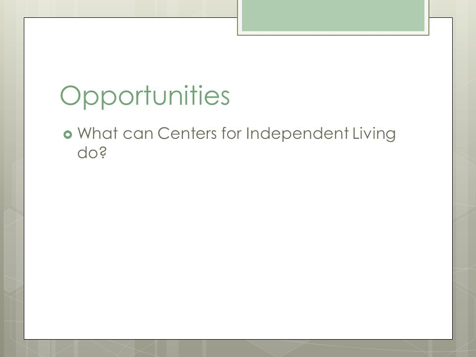 Opportunities What can Centers for Independent Living do
