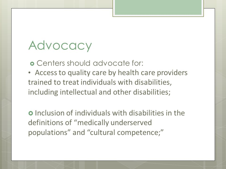 Advocacy Centers should advocate for: Access to quality care by health care providers trained to treat individuals with disabilities, including intellectual and other disabilities; Inclusion of individuals with disabilities in the definitions of medically underserved populations and cultural competence;