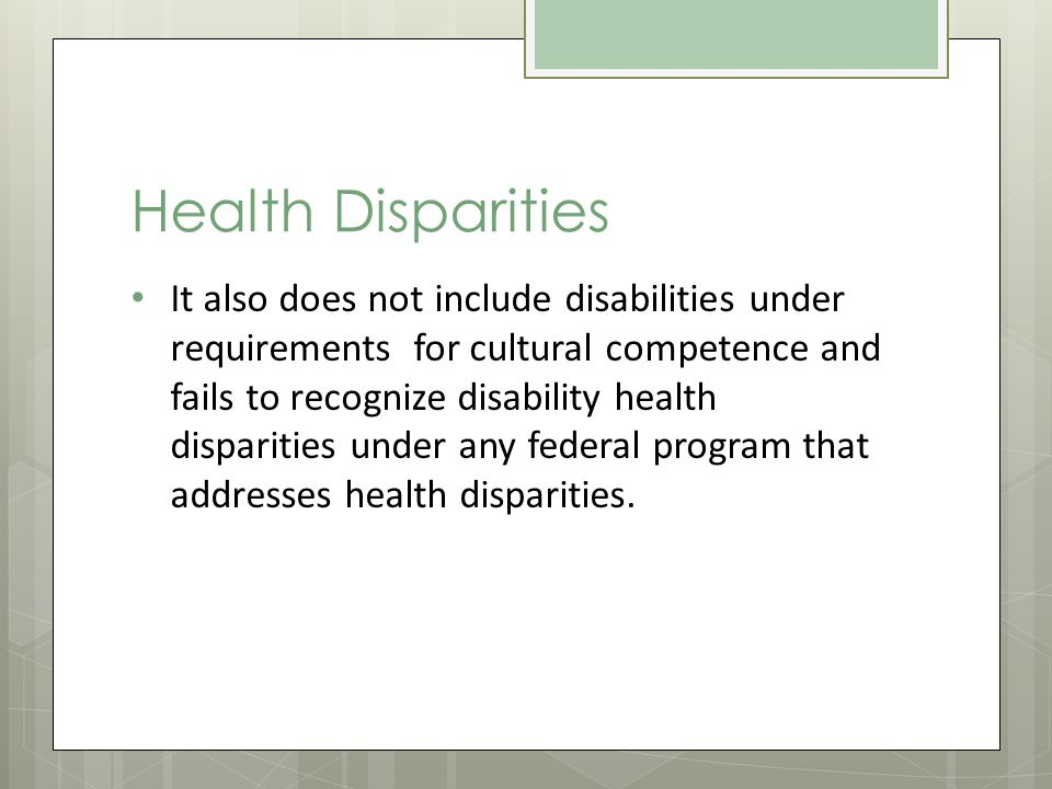 Health Disparities It also does not include disabilities under requirements for cultural competence and fails to recognize disability health disparities under any federal program that addresses health disparities.