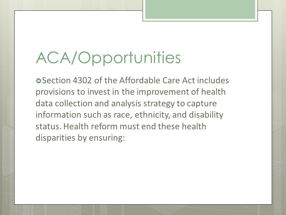 ACA/Opportunities Section 4302 of the Affordable Care Act includes provisions to invest in the improvement of health data collection and analysis strategy to capture information such as race, ethnicity, and disability status.
