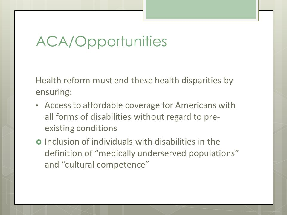 ACA/Opportunities Health reform must end these health disparities by ensuring: Access to affordable coverage for Americans with all forms of disabilities without regard to pre- existing conditions Inclusion of individuals with disabilities in the definition of medically underserved populations and cultural competence
