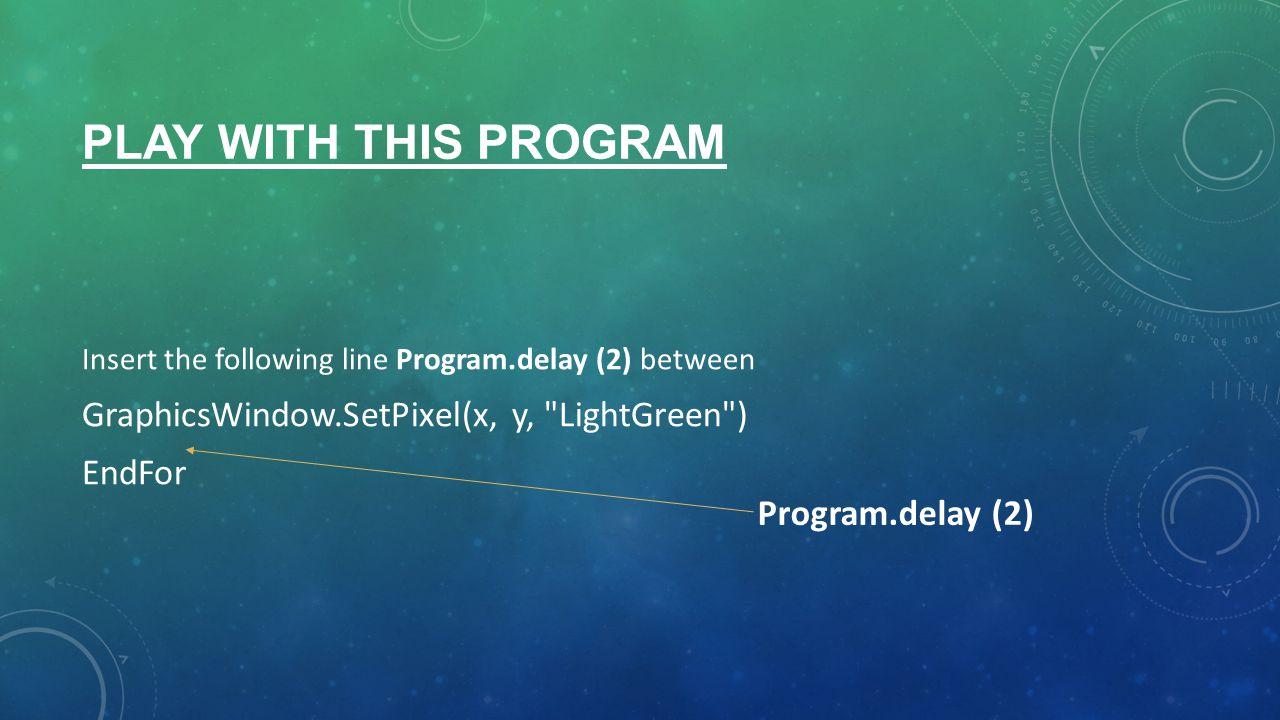 PLAY WITH THIS PROGRAM Insert the following line Program.delay (2) between GraphicsWindow.SetPixel(x, y, LightGreen ) EndFor Program.delay (2)