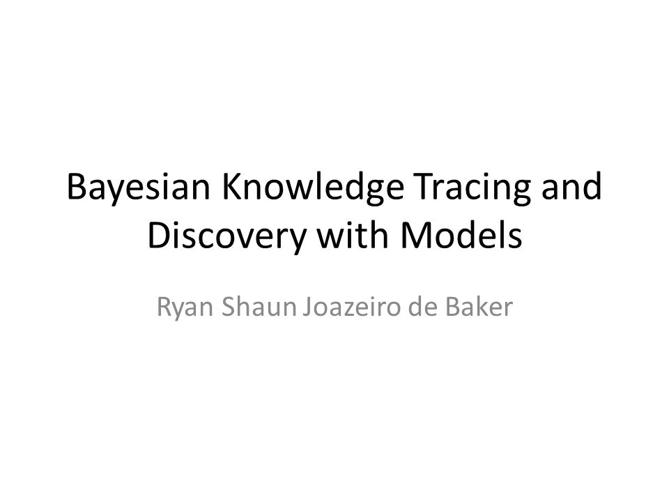 Bayesian Knowledge Tracing and Discovery with Models Ryan Shaun Joazeiro de Baker