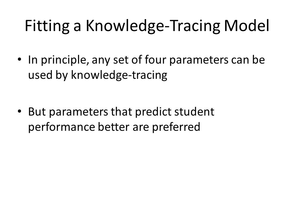 Fitting a Knowledge-Tracing Model In principle, any set of four parameters can be used by knowledge-tracing But parameters that predict student performance better are preferred