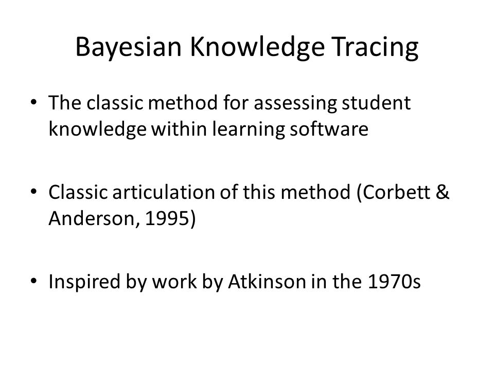 The classic method for assessing student knowledge within learning software Classic articulation of this method (Corbett & Anderson, 1995) Inspired by work by Atkinson in the 1970s Bayesian Knowledge Tracing
