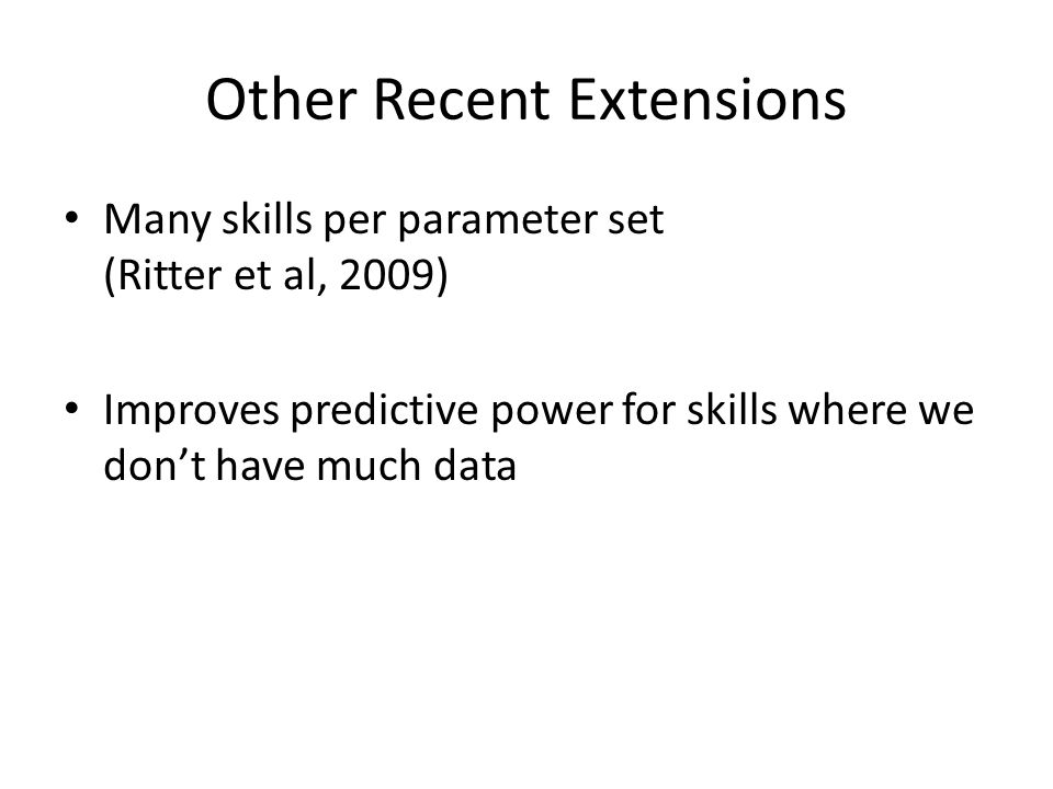 Other Recent Extensions Many skills per parameter set (Ritter et al, 2009) Improves predictive power for skills where we dont have much data