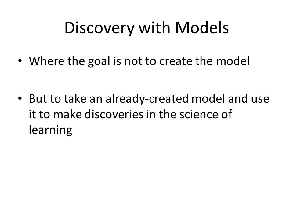 Discovery with Models Where the goal is not to create the model But to take an already-created model and use it to make discoveries in the science of learning