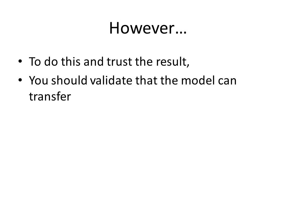 However… To do this and trust the result, You should validate that the model can transfer