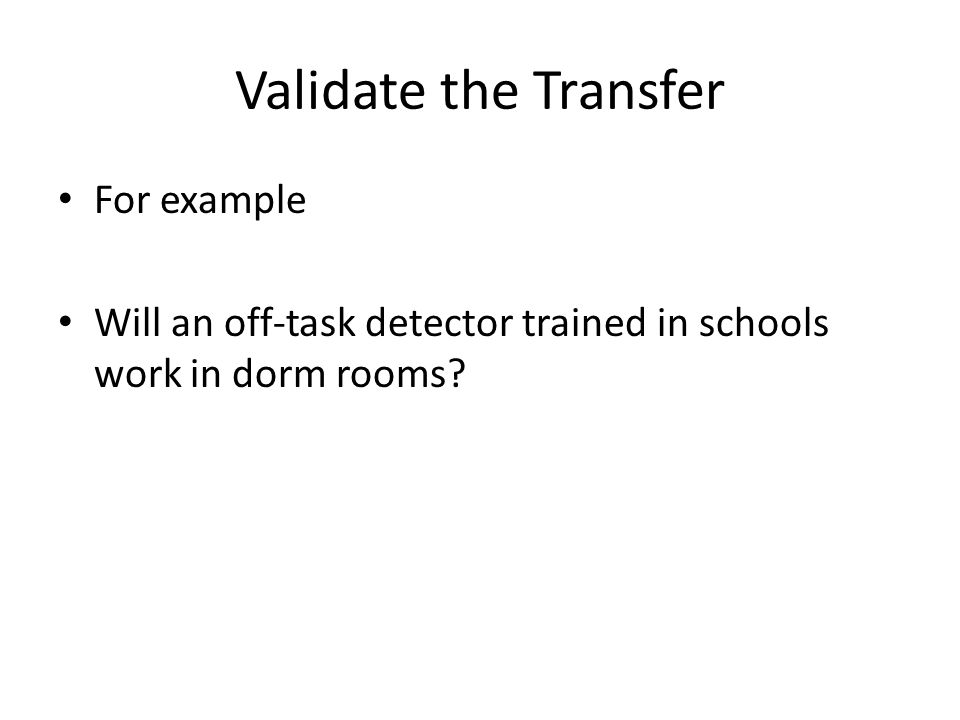 Validate the Transfer For example Will an off-task detector trained in schools work in dorm rooms?