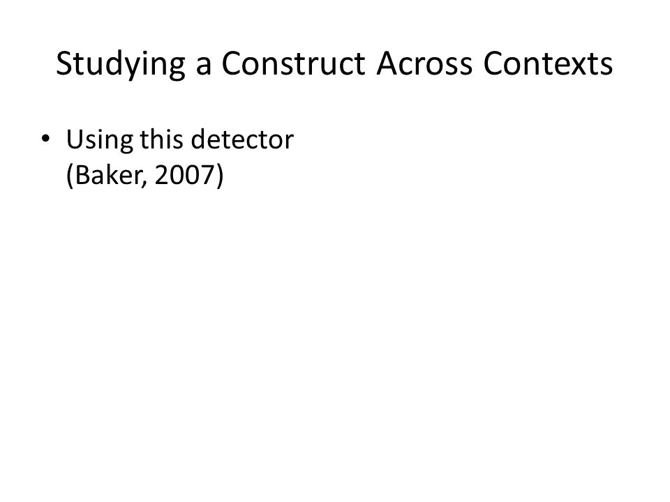 Studying a Construct Across Contexts Using this detector (Baker, 2007)