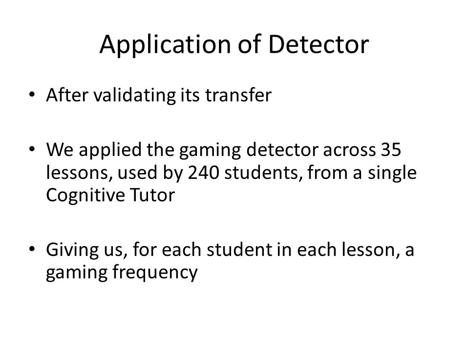 Application of Detector After validating its transfer We applied the gaming detector across 35 lessons, used by 240 students, from a single Cognitive Tutor Giving us, for each student in each lesson, a gaming frequency