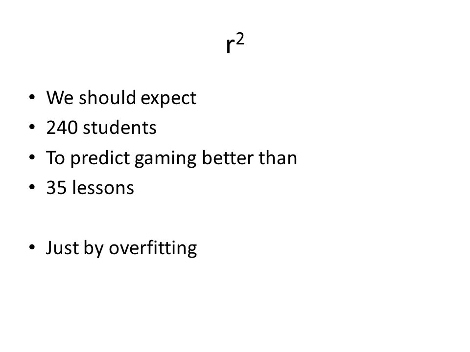 r2r2 We should expect 240 students To predict gaming better than 35 lessons Just by overfitting