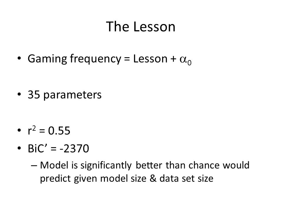 The Lesson Gaming frequency = Lesson + 0 35 parameters r 2 = 0.55 BiC = -2370 – Model is significantly better than chance would predict given model size & data set size