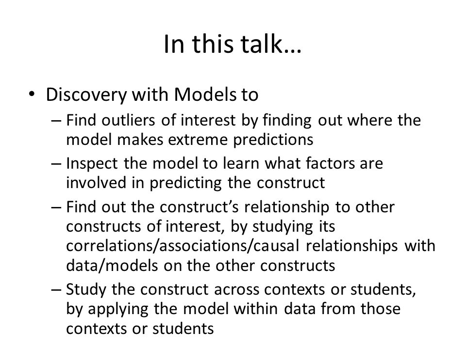 In this talk… Discovery with Models to – Find outliers of interest by finding out where the model makes extreme predictions – Inspect the model to learn what factors are involved in predicting the construct – Find out the constructs relationship to other constructs of interest, by studying its correlations/associations/causal relationships with data/models on the other constructs – Study the construct across contexts or students, by applying the model within data from those contexts or students