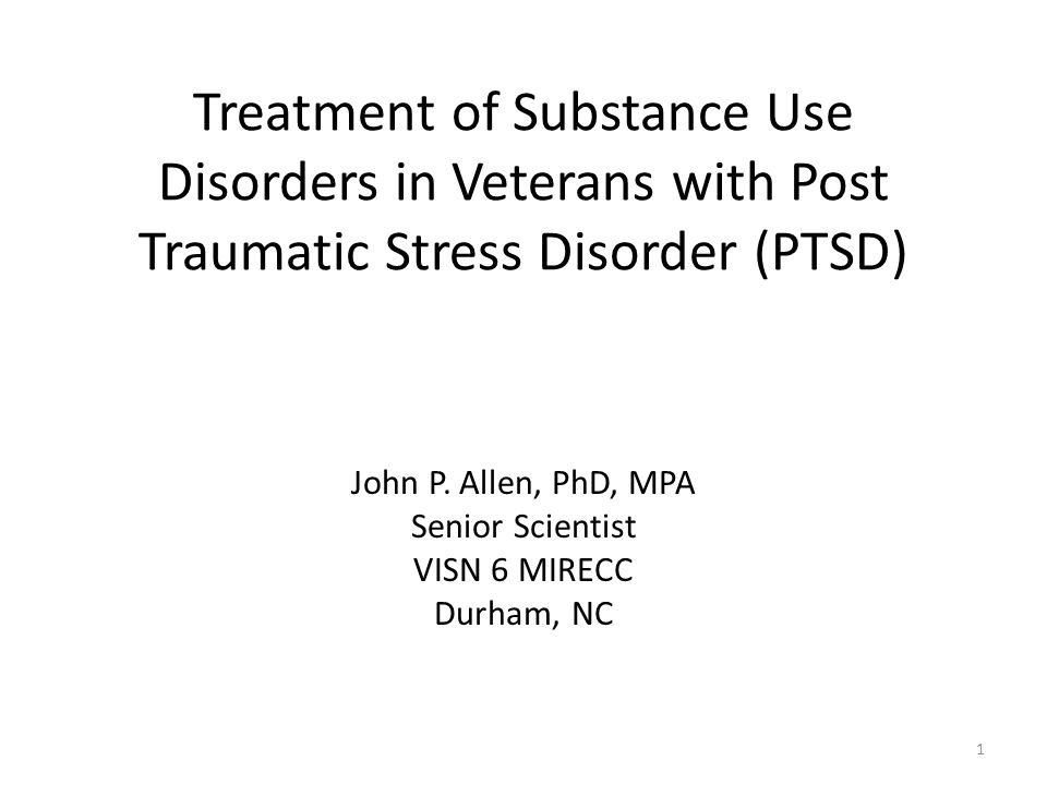 Treatment of Substance Use Disorders in Veterans with Post Traumatic Stress Disorder (PTSD) John P. Allen, PhD, MPA Senior Scientist VISN 6 MIRECC Dur