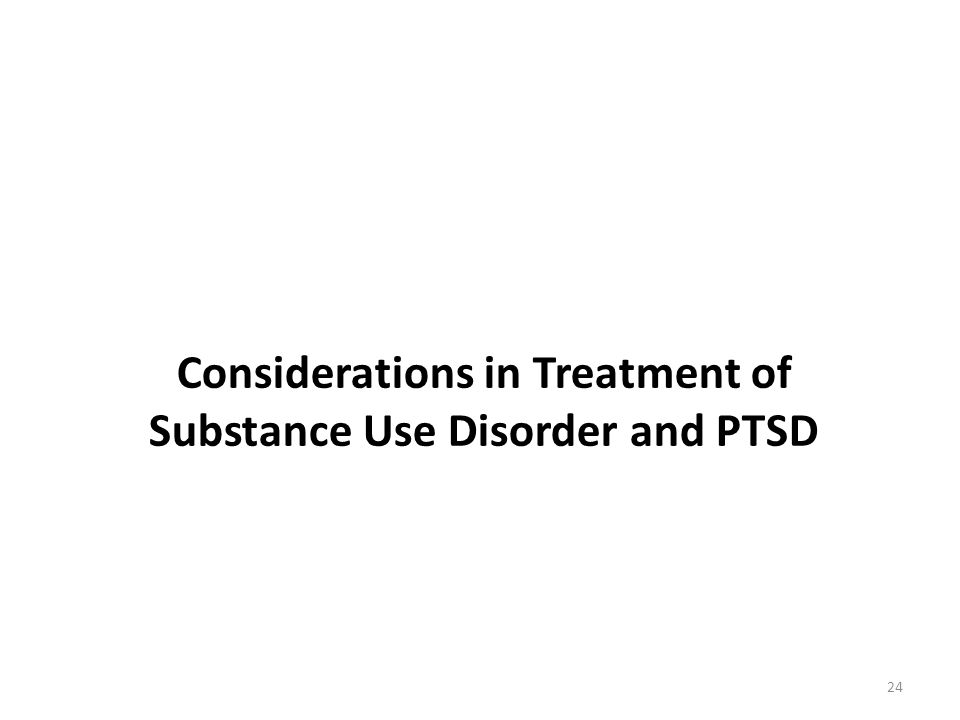 Considerations in Treatment of Substance Use Disorder and PTSD 24