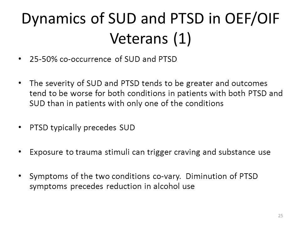 Dynamics of SUD and PTSD in OEF/OIF Veterans (1) 25-50% co-occurrence of SUD and PTSD The severity of SUD and PTSD tends to be greater and outcomes te