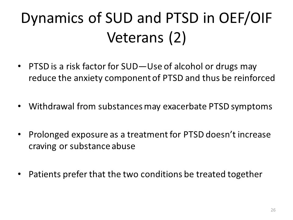 Dynamics of SUD and PTSD in OEF/OIF Veterans (2) PTSD is a risk factor for SUDUse of alcohol or drugs may reduce the anxiety component of PTSD and thu
