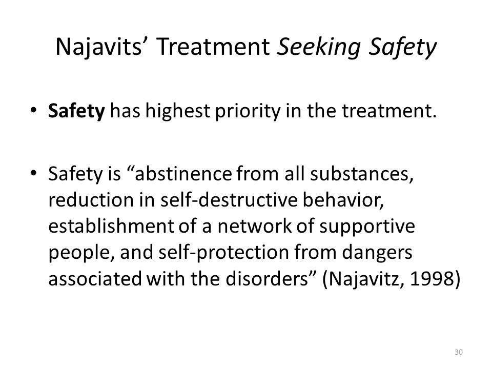 Najavits Treatment Seeking Safety Safety has highest priority in the treatment. Safety is abstinence from all substances, reduction in self-destructiv