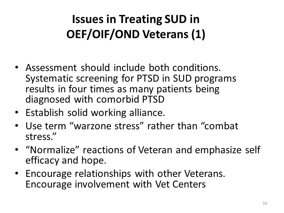 Issues in Treating SUD in OEF/OIF/OND Veterans (1) Assessment should include both conditions. Systematic screening for PTSD in SUD programs results in