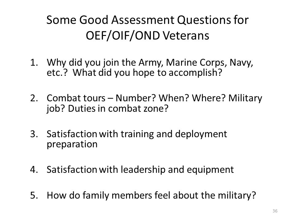 Some Good Assessment Questions for OEF/OIF/OND Veterans 1.Why did you join the Army, Marine Corps, Navy, etc.? What did you hope to accomplish? 2.Comb