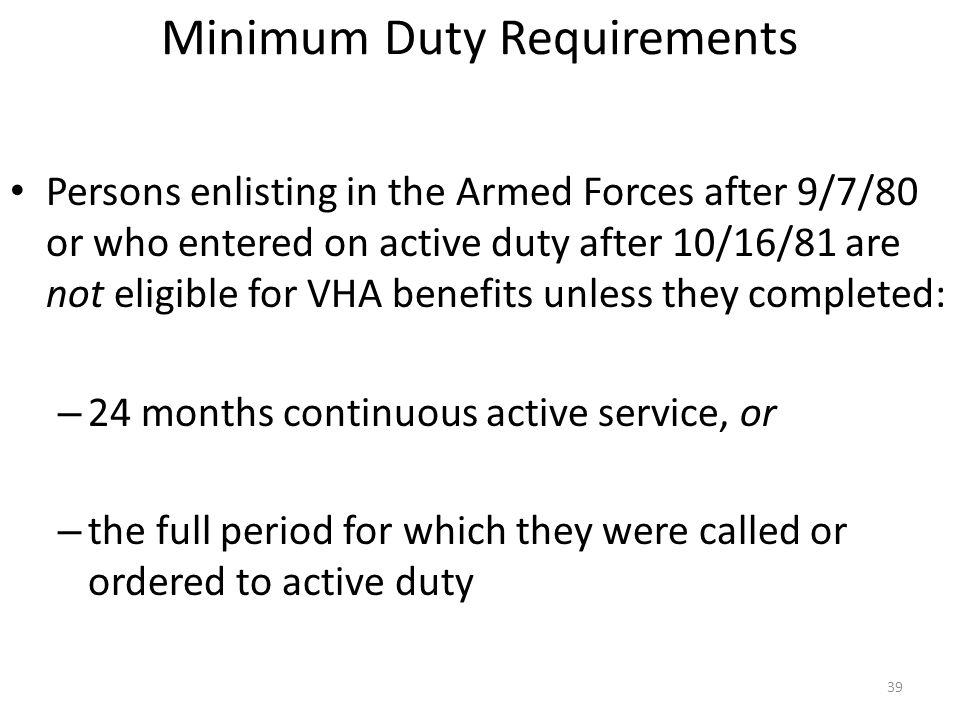 Minimum Duty Requirements Persons enlisting in the Armed Forces after 9/7/80 or who entered on active duty after 10/16/81 are not eligible for VHA ben