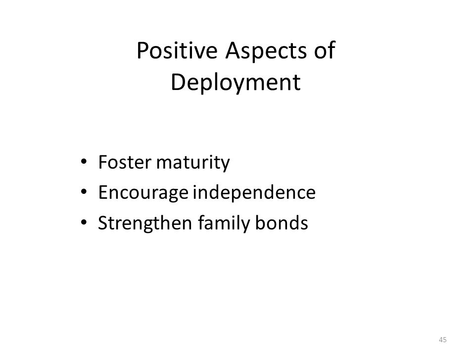 Positive Aspects of Deployment Foster maturity Encourage independence Strengthen family bonds 45