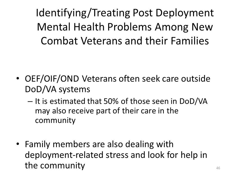 46 Identifying/Treating Post Deployment Mental Health Problems Among New Combat Veterans and their Families OEF/OIF/OND Veterans often seek care outsi
