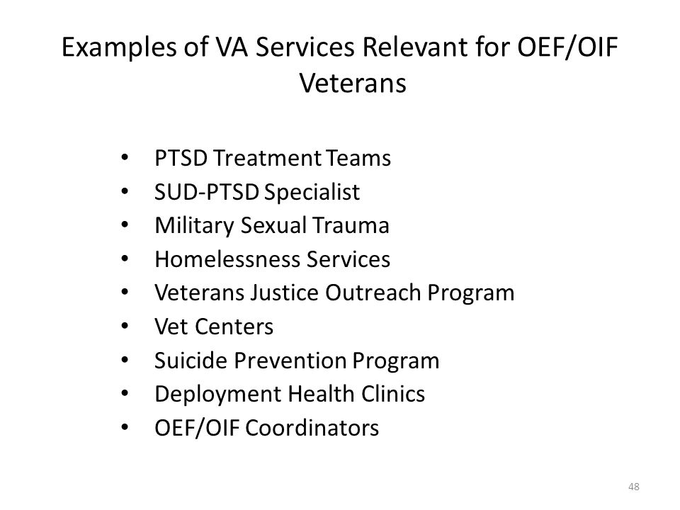 Examples of VA Services Relevant for OEF/OIF Veterans PTSD Treatment Teams SUD-PTSD Specialist Military Sexual Trauma Homelessness Services Veterans J