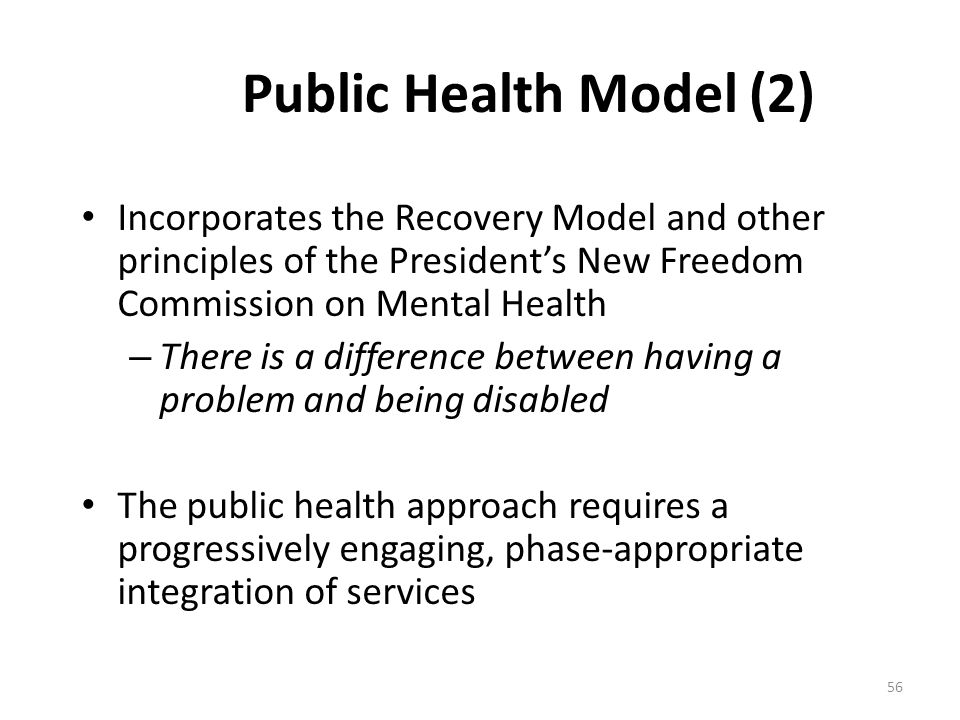 Public Health Model (2) Incorporates the Recovery Model and other principles of the Presidents New Freedom Commission on Mental Health – There is a di