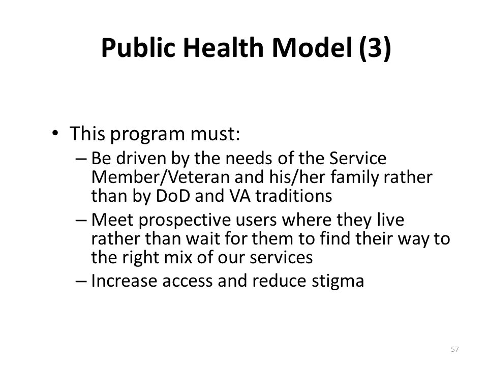 Public Health Model (3) This program must: – Be driven by the needs of the Service Member/Veteran and his/her family rather than by DoD and VA traditi
