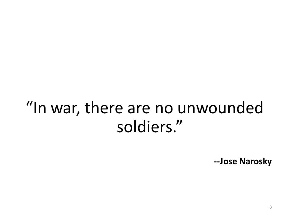 In war, there are no unwounded soldiers. --Jose Narosky 8