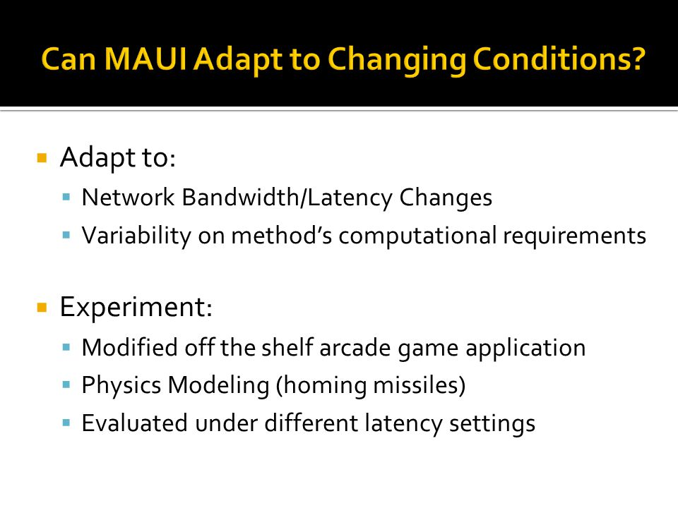 Adapt to: Network Bandwidth/Latency Changes Variability on methods computational requirements Experiment: Modified off the shelf arcade game application Physics Modeling (homing missiles) Evaluated under different latency settings