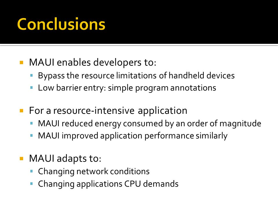 MAUI enables developers to: Bypass the resource limitations of handheld devices Low barrier entry: simple program annotations For a resource-intensive application MAUI reduced energy consumed by an order of magnitude MAUI improved application performance similarly MAUI adapts to: Changing network conditions Changing applications CPU demands