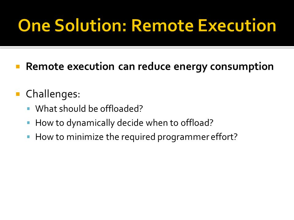 Remote execution can reduce energy consumption Challenges: What should be offloaded.
