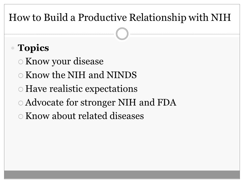 How to Build a Productive Relationship with NIH Topics Know your disease Know the NIH and NINDS Have realistic expectations Advocate for stronger NIH