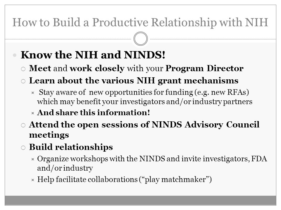 How to Build a Productive Relationship with NIH Know the NIH and NINDS! Meet and work closely with your Program Director Learn about the various NIH g