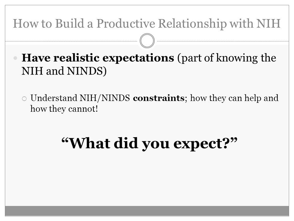 How to Build a Productive Relationship with NIH Have realistic expectations (part of knowing the NIH and NINDS) Understand NIH/NINDS constraints; how