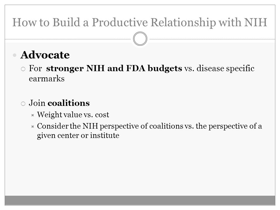 How to Build a Productive Relationship with NIH Advocate For stronger NIH and FDA budgets vs. disease specific earmarks Join coalitions Weight value v