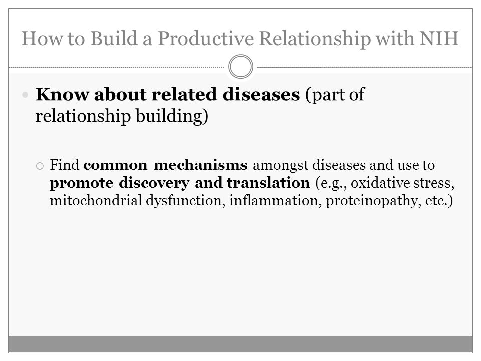How to Build a Productive Relationship with NIH Know about related diseases (part of relationship building) Find common mechanisms amongst diseases an