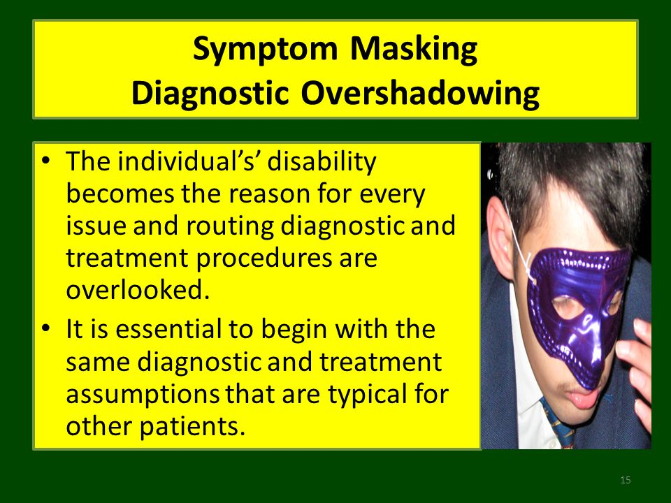 Symptom Masking Diagnostic Overshadowing The individuals disability becomes the reason for every issue and routing diagnostic and treatment procedures