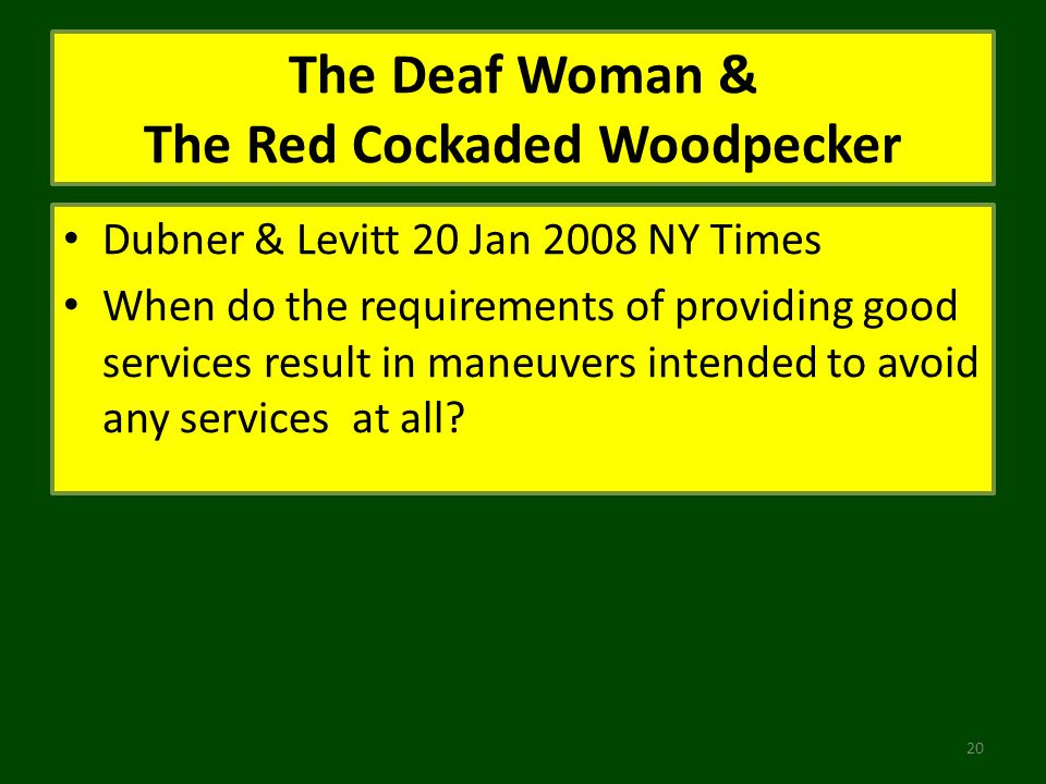 The Deaf Woman & The Red Cockaded Woodpecker Dubner & Levitt 20 Jan 2008 NY Times When do the requirements of providing good services result in maneuvers intended to avoid any services at all.