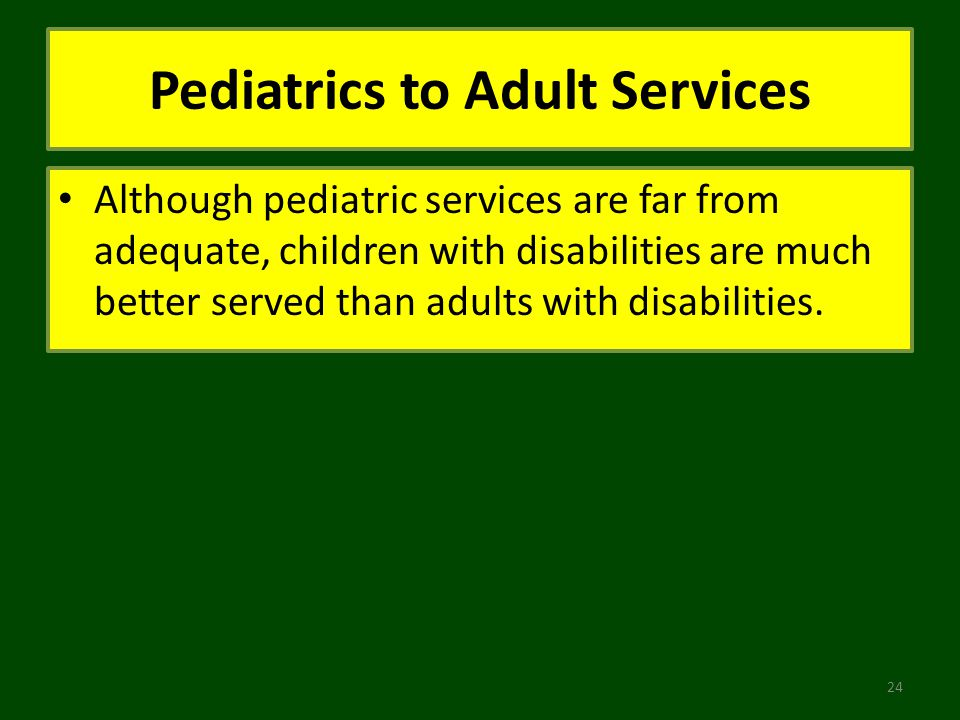 Pediatrics to Adult Services Although pediatric services are far from adequate, children with disabilities are much better served than adults with disabilities.