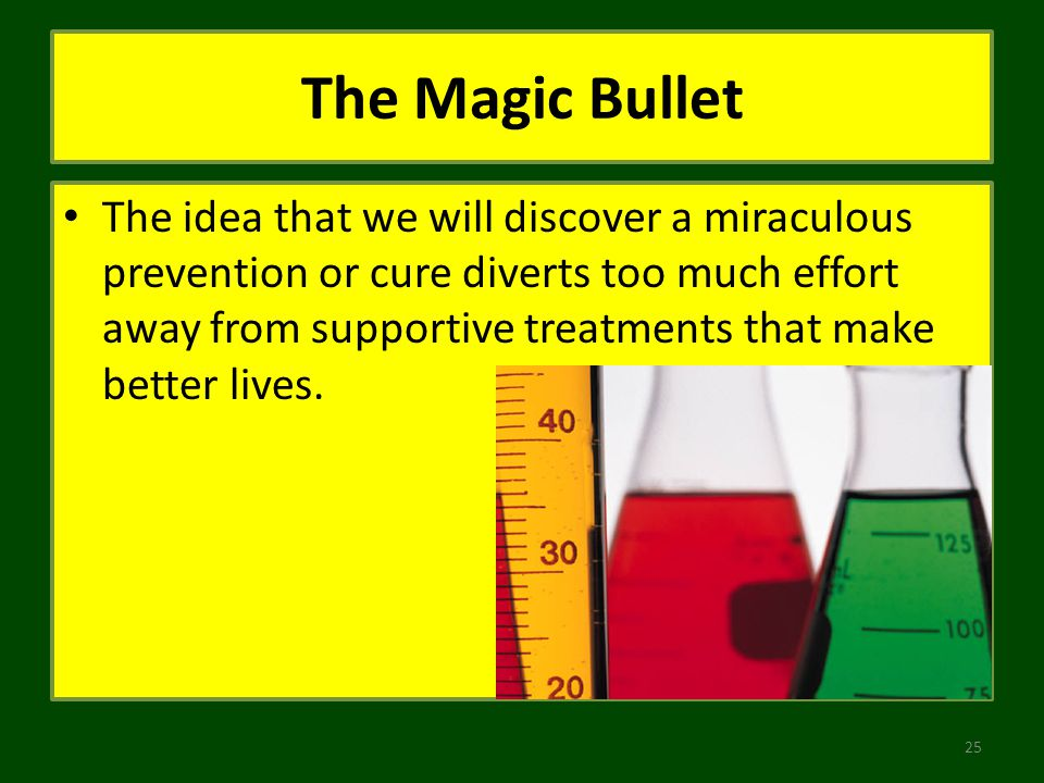 The Magic Bullet The idea that we will discover a miraculous prevention or cure diverts too much effort away from supportive treatments that make better lives.
