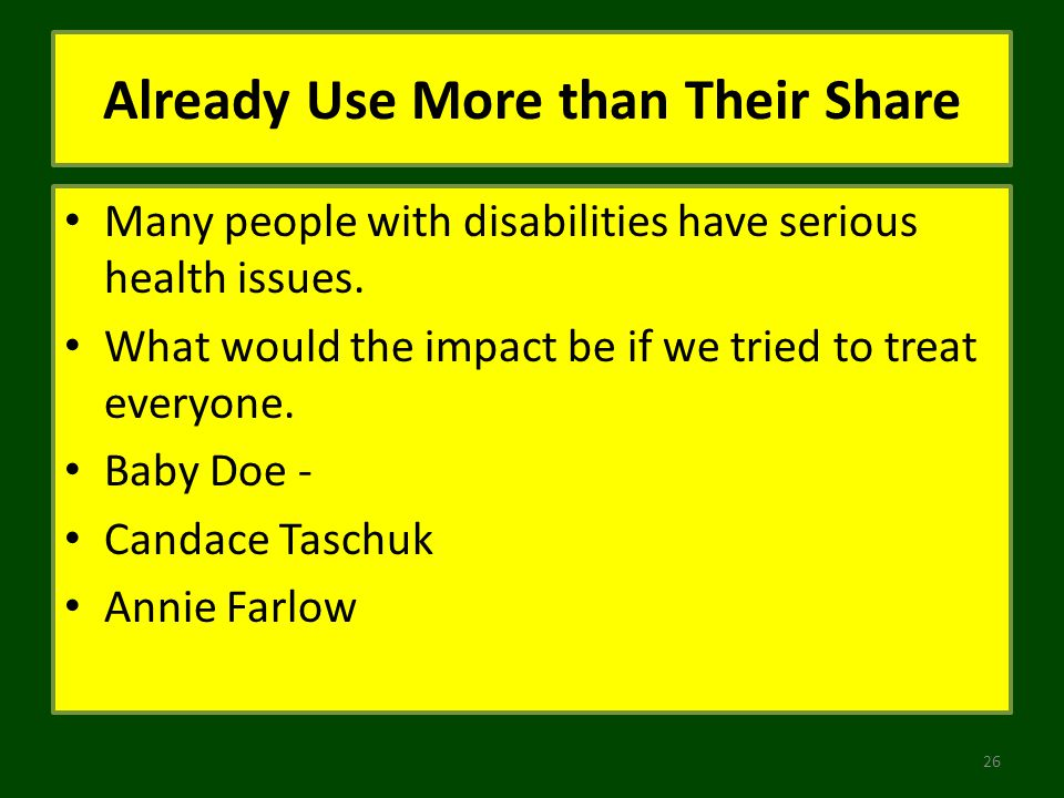 Already Use More than Their Share Many people with disabilities have serious health issues. What would the impact be if we tried to treat everyone. Ba