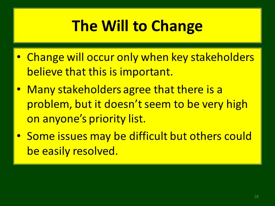 The Will to Change Change will occur only when key stakeholders believe that this is important. Many stakeholders agree that there is a problem, but i