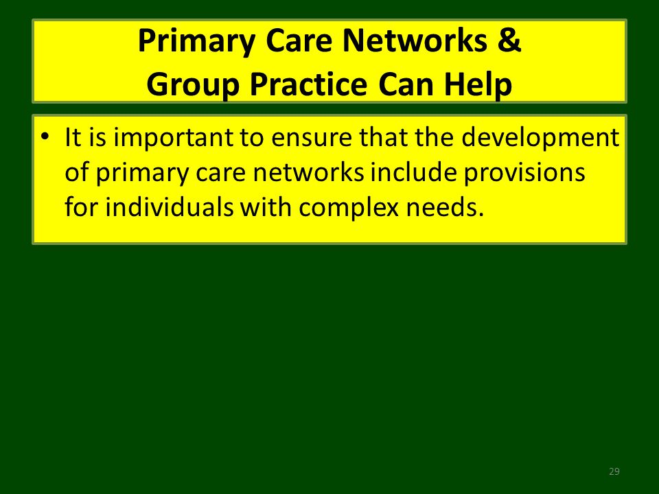 Primary Care Networks & Group Practice Can Help It is important to ensure that the development of primary care networks include provisions for individuals with complex needs.